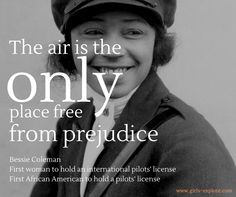 The Air is the only place that is free from prejudice. --Bessie Coleman first African American to hold a pilot's license.  from www. girls-explore.com Bessie Coleman, Pilot License, Female Pilot, Life Inspiration, Hold On, African, Explore, 1920s, Brave