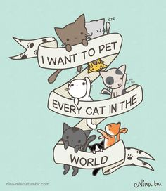 I Want To Pet Every Cat In The World Artist/Source: http://nina-miaou.tumblr.com