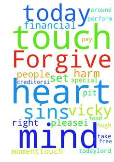 Forgive me Lord from all my sins. Pray for me this - Forgive me Lord from all my sins. Pray for me this moment God set me free of debt from all my creditors.I ask for a special prayer God please touch Vicky and all the people around her right this moment...touch their hearts and minds to be like Jesus heart and mind. I ask the Father to please take me out this pit. I ask Gods protection formyself and my husband Hugh from harm and embarassment today.Lord please touch Vickys mouth. I ask the…