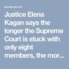 Justice Elena Kagan says the longer the Supreme Court is stuck with only eight members, the more it has to deal with the prospect of not being able to decide cases.  Kagan said in an appearance at Harvard Law School that the court has decided some cases only by narrowing the issue so much that it left undecided the real reason the court took up the dispute in the first place.