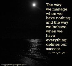 The way we manage when we have nothing and the way we behave we have everything defines our success.  (-eve's little big thought-)