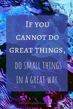 Quote: if you cannot do great things, do small things in a great way.  Great motivational quote even if you aren't a Leonardo da Vinci, Stephen Hawking, or Mozart, you can still contribute in your own way. See more great quotes on our Pinterest board.