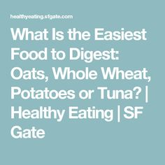 What Is the Easiest Food to Digest: Oats, Whole Wheat, Potatoes or Tuna? | Healthy Eating | SF Gate