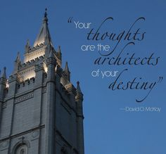 """Your thoughts are the architects of your destiny."" –David O. McKay http://pinterest.com/pin/24066179229082866 And, there is no better place to lift your thinking than in the Lord's house—the holy temple. http://facebook.com/163927770338391 Learn more http://lds.org/church/temples and #sharegoodness."