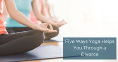 Five Ways Yoga Helps You Through a Divorce