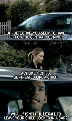 Quote from Lucifer 1x05 │  Lucifer Morningstar: Uh, Detective, you seem to have left on the central locking! Chloe Decker: Act like a child, get treated like a child. Lucifer Morningstar: Wha…? Isn't it illegal to leave your child locked in a car?