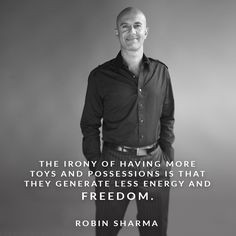 The irony of having more toys and possessions is that they generate less energy and freedom.