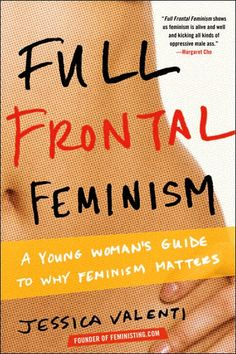 Full Frontal Feminism: A Young Women's Guide to Why Feminism Matters. I love this book, every chick should read it