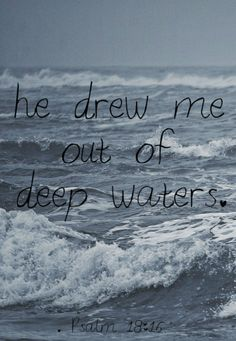 "Psalm 18:16 (NIV) - ""He reached down from on high and took hold of me; He drew me out of deep waters."""