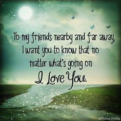 To my friends near & far away, I want you to know that no matter what's going on I love you.