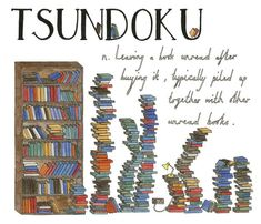TSUNDOKU: Leaving a book unread after buying it, typically piled up together with other unread books. Japanese. From Lost in Translation: An Illustrated Catalog of Beautiful Untranslatable Words from Around the World by Ella Frances Sanders.