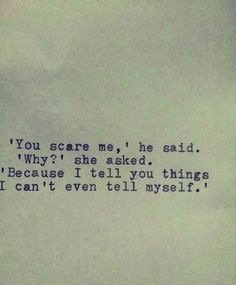"""You scare me,"" he said. 'Why?' she asked. ""Because I tell you things I can't even tell myself."" Beautiful & deep."