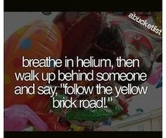 """Breathe in helium, then walk up behind someone and say, """"Follow the yellow brick road!"""" ~ I never knew I wanted to do this until now."""