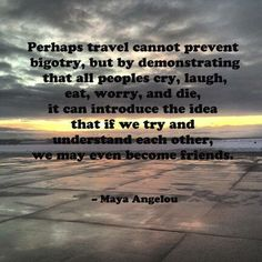 """Beautiful! """"Perhaps travel cannot prevent bigotry..."""" ~ Maya Angelou #quote"""