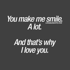 You make me smile. A lot. And that's why I love you. ❤️ Being happy is one of the most important things in a relationship (and in life) and it's one of the best things in life when your loved one constantly makes you smile. Often and a lot. ❤️