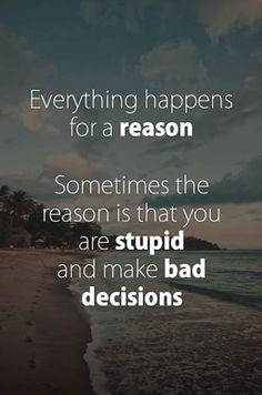 Tudo acontece por algum motivo. As vezes o motivo é que você é tapado e toma más decisões.