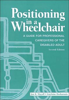 Positioning In A Wheelchair: A Guide For Professional Caregivers Of The Disabled Adult