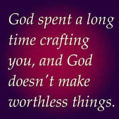 God spent a long time crafting you, and God doesn't make worthless things.. quote life life quote inspirational quote inspiring quote wisdom quote