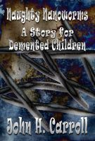 Naughty Nanoworms, A Story for Demented Children, an ebook by John H. Carroll at Smashwords