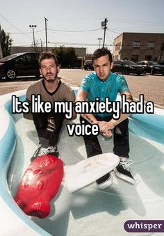Its like my anxiety had a voice