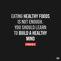 Eating Healthy Foods Is Not Enough  You should learn to build a healthy mind.