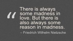 There is always some madness in love. But there is also always some reason in madness. - Friedrich Wilhelm Nietzsche