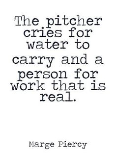 """the pitcher cries for water to carry and a person for work that is real (from """"to be of use"""" by marge piercy) Good Work Ethic, Motivational Quotes, Inspirational Quotes, Writing Poetry, Staying Positive, Love People, Inner Peace, Quotations, Crying"""