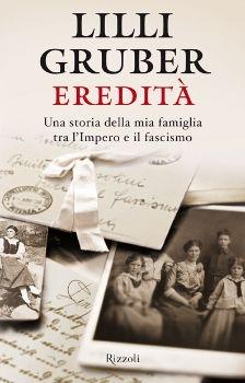 Eredità: una storia della mia famiglia tra l'Impero e il fascismo, Lilli Gruber (Rizzoli, 2013)