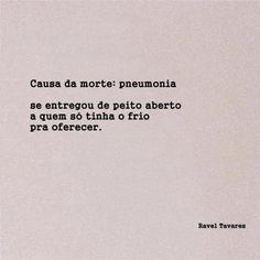 Causa da morte: pneumonia. Se entregou de peito aberto a quem só tinha frio para oferecer. Ravel Tavares