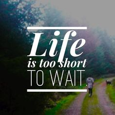 Life Is Too Short To Wait
