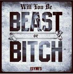 Beast or bitch, that is the question. -CT Fletcher