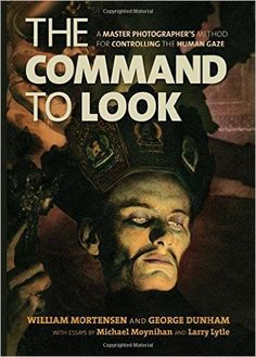 The Command to Look: A Master Photographer's Method for Controlling the Human Gaze: William Mortensen, George Dunham, Michael Moynihan, Larry Lytle: 9781627310017: Amazon.com: Books