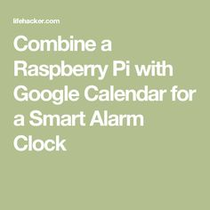 Combine a Raspberry Pi with Google Calendar for a Smart Alarm Clock