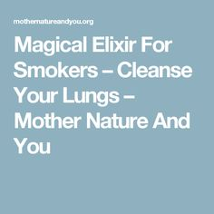 Magical Elixir For Smokers – Cleanse Your Lungs – Mother Nature And You