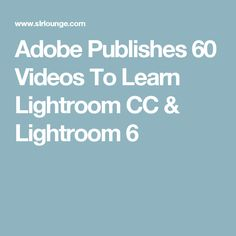 Adobe Publishes 60 Videos To Learn Lightroom CC & Lightroom 6
