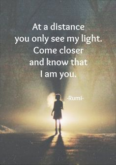 """At a distance you only see my light. Come closer and know that I am you."" ~Rumi ..*"
