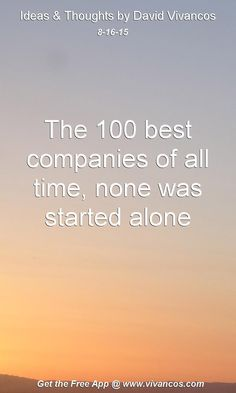 August 16th 2015 The 100 best companies of all time, none was started alone. https://www.youtube.com/watch?v=hyt6hPkCmB4