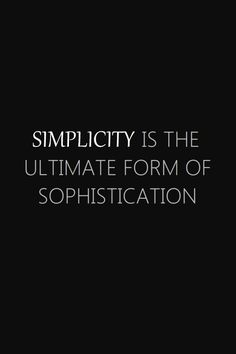 simplicity... the ultimate form of sophistication...