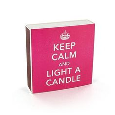 Keep Calm And Light A Candle Matches