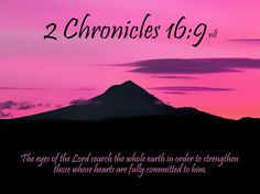 <3 <3 2 Chronicles 16:9 (NLT) 9 The eyes of the Lord search the whole earth in order to strengthen those whose hearts are fully committed to him.