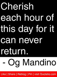 Cherish each hour of this day for it can never return Favorite Words, Favorite Quotes, Best Quotes, Life Thoughts, Good Thoughts, Og Mandino Quotes, Tony Robbins Quotes, Motivational Quotes, Inspirational Quotes