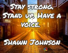 Stay strong. Stand up. Have a voice.  Shawn Johnson