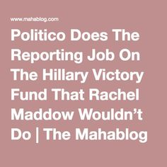 Politico Does The Reporting Job On The Hillary Victory Fund That Rachel Maddow Wouldn't Do   The Mahablog