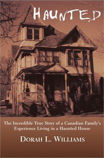 Haunted: The Incredible True Story of a Canadian Family's Experience Living in a Haunted House by Dorah L. Williams