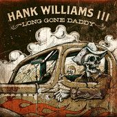 Long Gone Daddy – Hank Williams III -   Shelton Hank Williams III was born December 12, 1972, in Nashville, Tennessee. As the grandson of Hank Williams and the son of Hank Jr., he was country music royalty before he ever sang a note. But he didn't immediately follow his forebears musically,