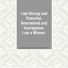 I am Strong and Powerful, Determined and Courageous. I am a Winner. #quote