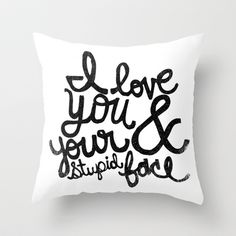 I LOVE YOU & YOUR STUPID FACE Throw Pillow *oh, goodness so perfect for me and hubby. hahaha