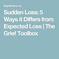 Sudden Loss: 5 Ways it Differs from Expected Loss | The Grief Toolbox