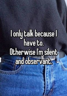 I only talk because I have to. Otherwise I'm silent and observant.