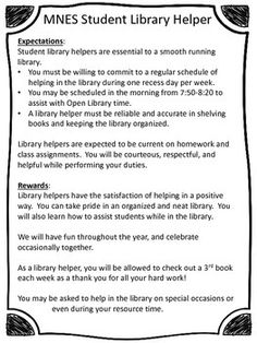 I've been wanting to have students help in the library and after much searching, realized that I needed to create my own form for my elementary helpers! Included is: *copy of my application personalized for my school (as an example) *generic copy to be used at any school: expectations on the front, then I copy the form on the back *checklist of what library helpers are to do during their time, including sign in and initial or write their names next to each duty I hope this helps you out ...